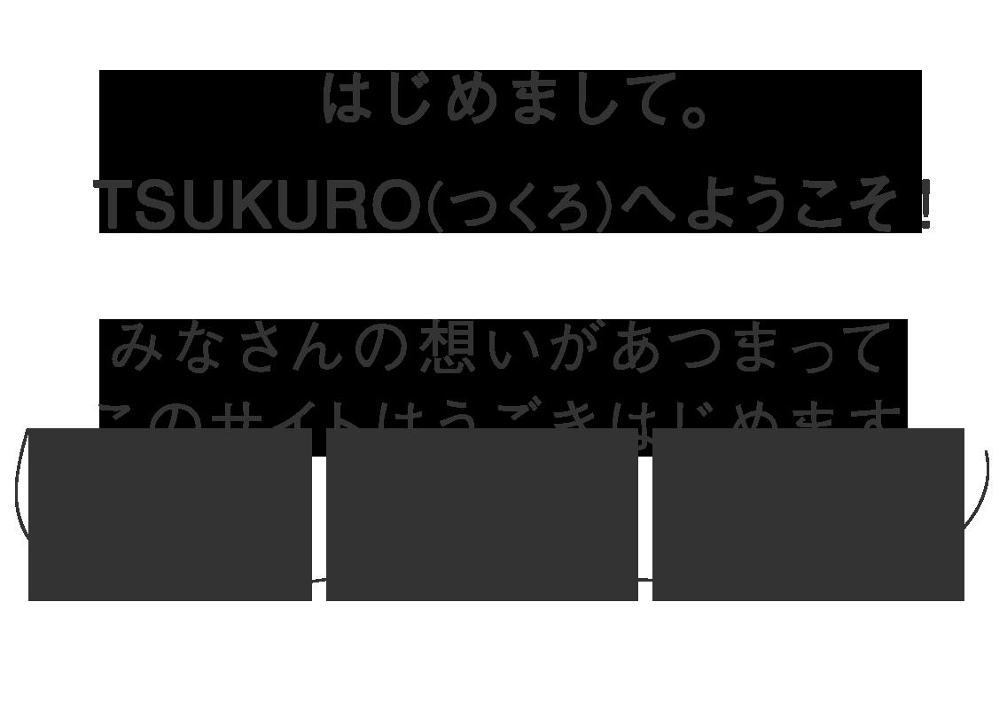 はじめまして。TSUKURO(つくろ)へようこそ!みなさんの想いがあつまってこのサイトはうごきはじめます。